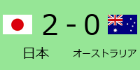 日本2-0オーストラリア
